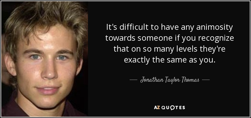 It's difficult to have any animosity towards someone if you recognize that on so many levels they're exactly the same as you. - Jonathan Taylor Thomas