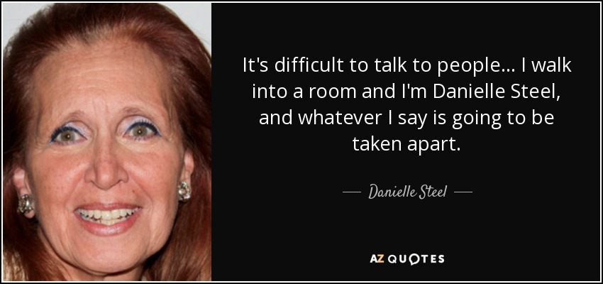 It's difficult to talk to people... I walk into a room and I'm Danielle Steel, and whatever I say is going to be taken apart. - Danielle Steel