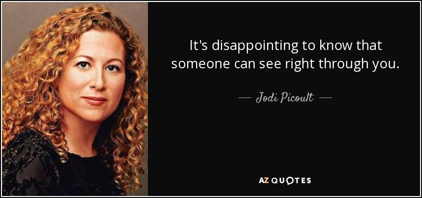 It's disappointing to know that someone can see right through you. - Jodi Picoult