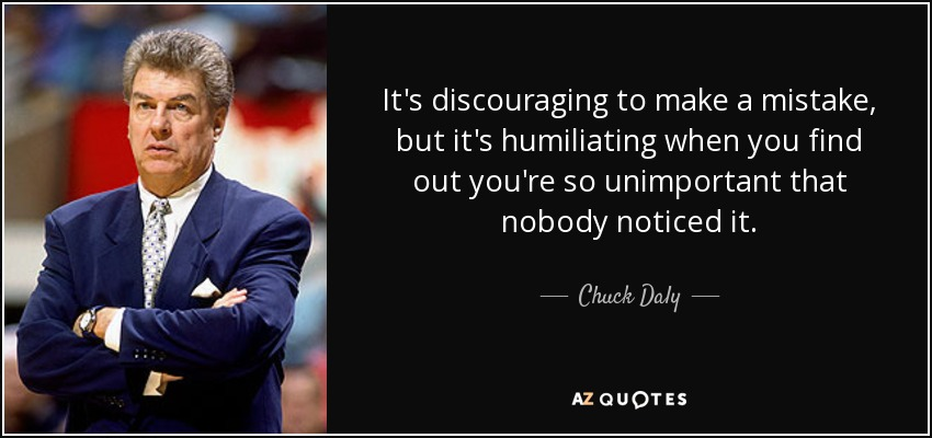 It's discouraging to make a mistake, but it's humiliating when you find out you're so unimportant that nobody noticed it. - Chuck Daly