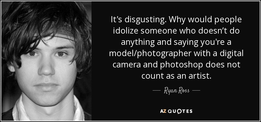 It's disgusting. Why would people idolize someone who doesn't do anything and saying you're a model/photographer with a digital camera and photoshop does not count as an artist. - Ryan Ross