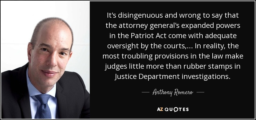 It's disingenuous and wrong to say that the attorney general's expanded powers in the Patriot Act come with adequate oversight by the courts, ... In reality, the most troubling provisions in the law make judges little more than rubber stamps in Justice Department investigations. - Anthony Romero