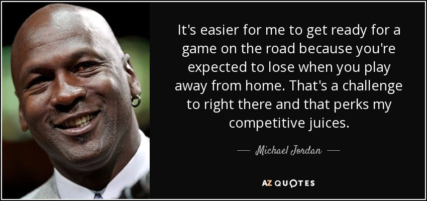 It's easier for me to get ready for a game on the road because you're expected to lose when you play away from home. That's a challenge to right there and that perks my competitive juices. - Michael Jordan