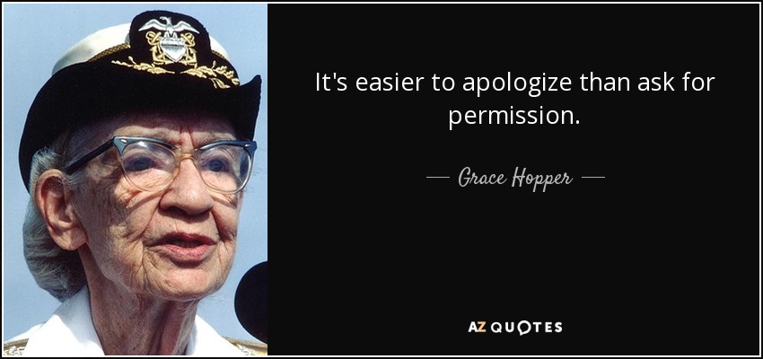It's easier to apologize than ask for permission. - Grace Hopper