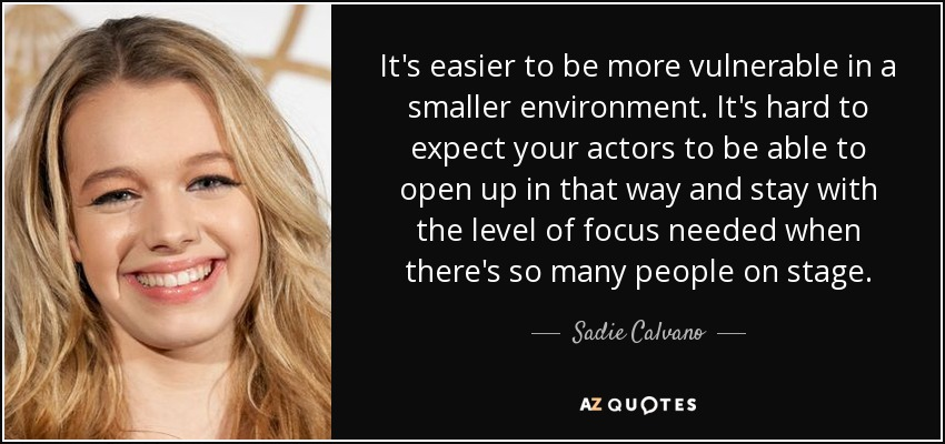 It's easier to be more vulnerable in a smaller environment. It's hard to expect your actors to be able to open up in that way and stay with the level of focus needed when there's so many people on stage. - Sadie Calvano