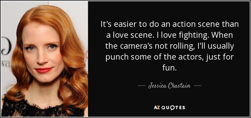 It's easier to do an action scene than a love scene. I love fighting. When the camera's not rolling, I'll usually punch some of the actors, just for fun. - Jessica Chastain