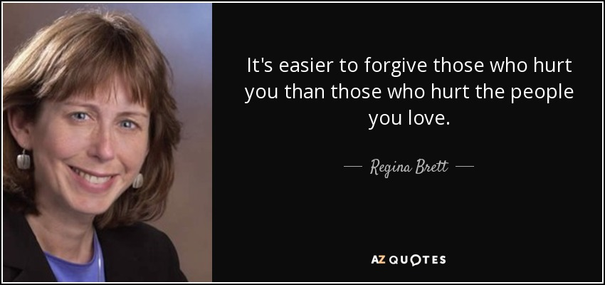 It's easier to forgive those who hurt you than those who hurt the people you love. - Regina Brett