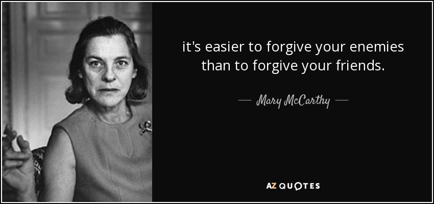 it's easier to forgive your enemies than to forgive your friends. - Mary McCarthy