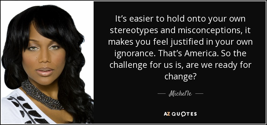 It's easier to hold onto your own stereotypes and misconceptions, it makes you feel justified in your own ignorance. That's America. So the challenge for us is, are we ready for change? - Michel'le