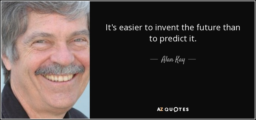 It's easier to invent the future than to predict it. - Alan Kay