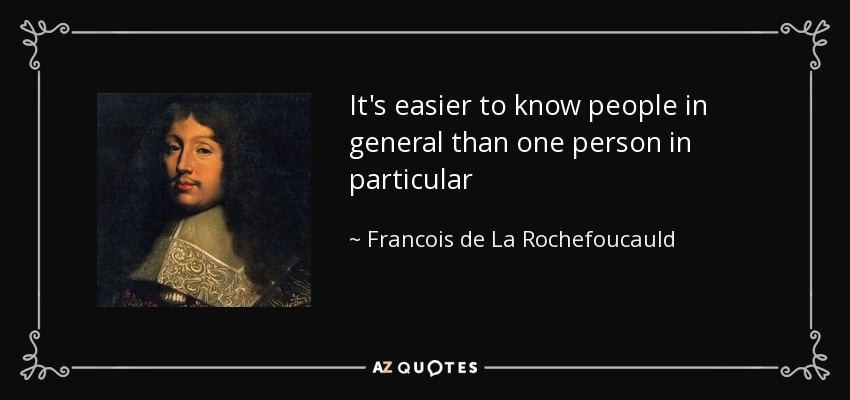 It's easier to know people in general than one person in particular - Francois de La Rochefoucauld