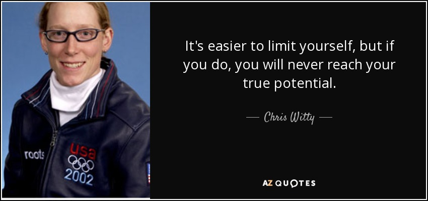 It's easier to limit yourself, but if you do, you will never reach your true potential. - Chris Witty