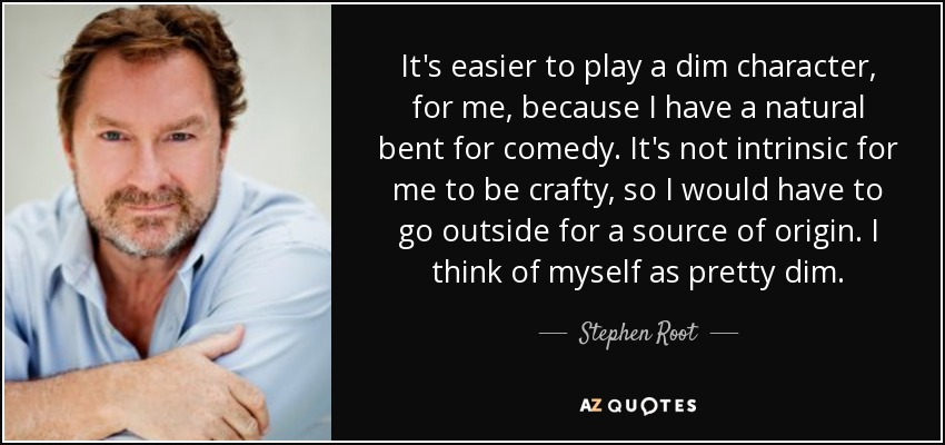 It's easier to play a dim character, for me, because I have a natural bent for comedy. It's not intrinsic for me to be crafty, so I would have to go outside for a source of origin. I think of myself as pretty dim. - Stephen Root