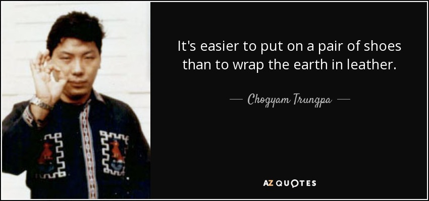 It's easier to put on a pair of shoes than to wrap the earth in leather. - Chogyam Trungpa