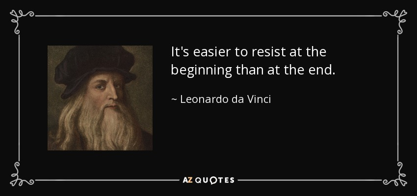 It's easier to resist at the beginning than at the end. - Leonardo da Vinci