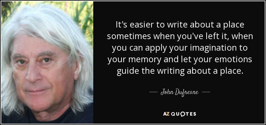 It's easier to write about a place sometimes when you've left it, when you can apply your imagination to your memory and let your emotions guide the writing about a place. - John Dufresne