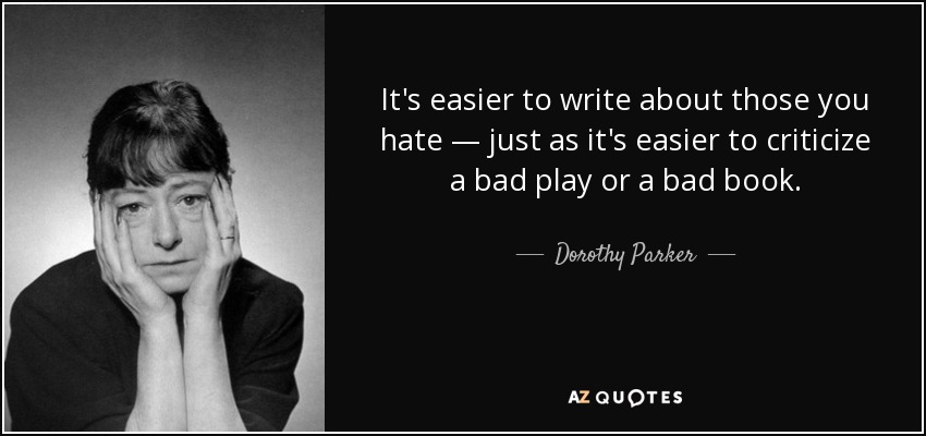 It's easier to write about those you hate — just as it's easier to criticize a bad play or a bad book. - Dorothy Parker
