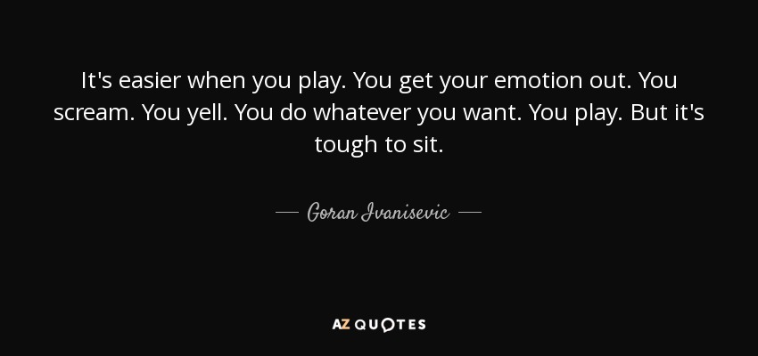 It's easier when you play. You get your emotion out. You scream. You yell. You do whatever you want. You play. But it's tough to sit. - Goran Ivanisevic