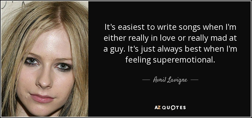 It's easiest to write songs when I'm either really in love or really mad at a guy. It's just always best when I'm feeling superemotional. - Avril Lavigne