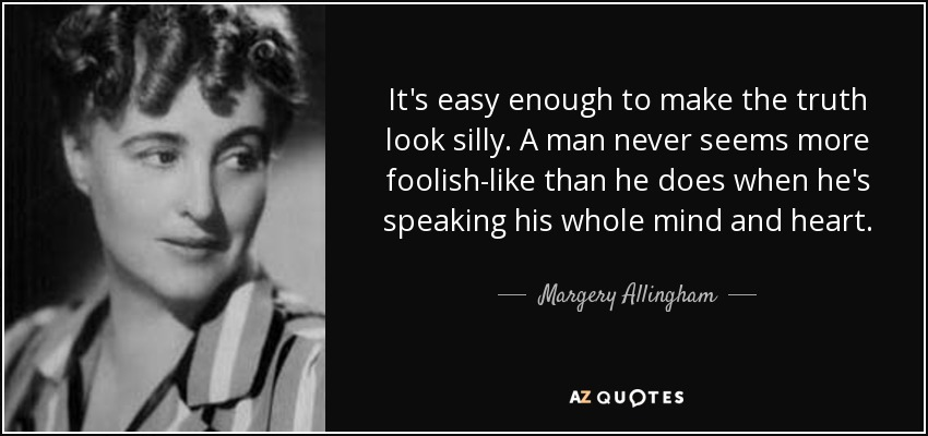 It's easy enough to make the truth look silly. A man never seems more foolish-like than he does when he's speaking his whole mind and heart. - Margery Allingham