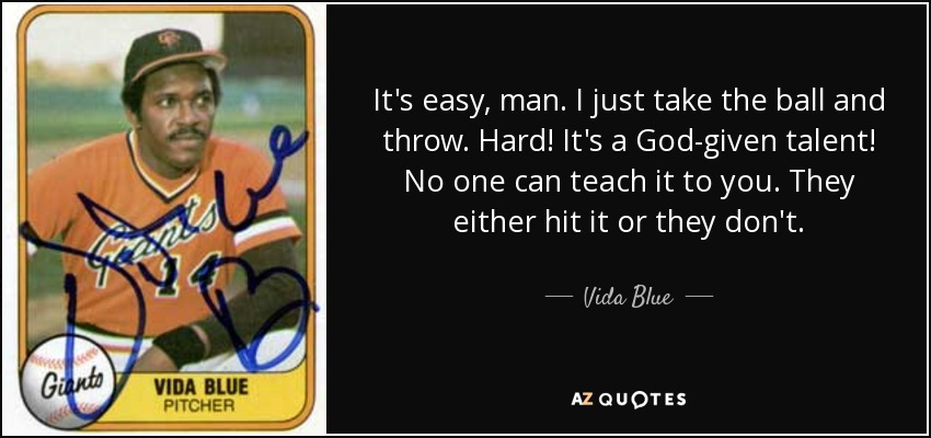 It's easy, man. I just take the ball and throw. Hard! It's a God-given talent! No one can teach it to you. They either hit it or they don't. - Vida Blue