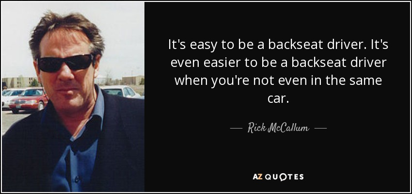 It's easy to be a backseat driver. It's even easier to be a backseat driver when you're not even in the same car. - Rick McCallum