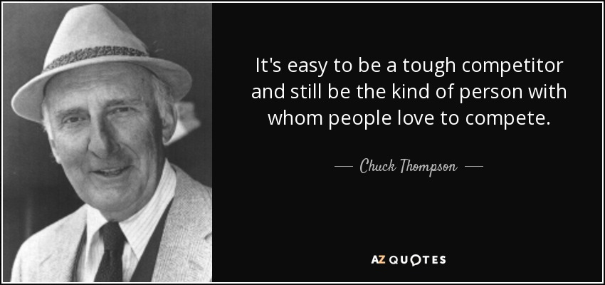 It's easy to be a tough competitor and still be the kind of person with whom people love to compete. - Chuck Thompson