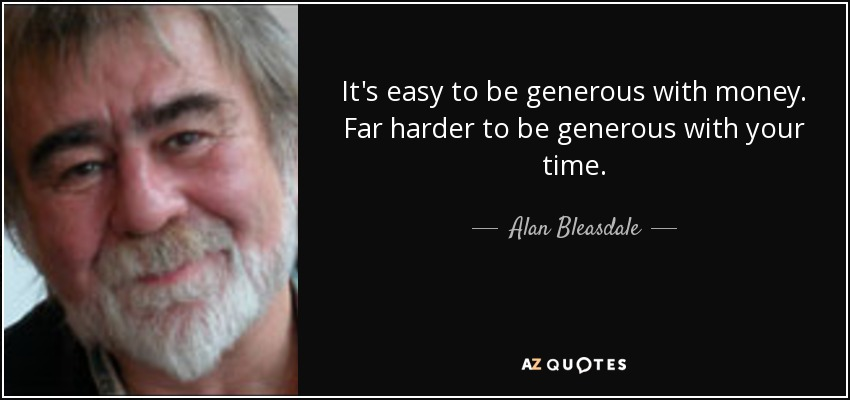 It's easy to be generous with money. Far harder to be generous with your time. - Alan Bleasdale