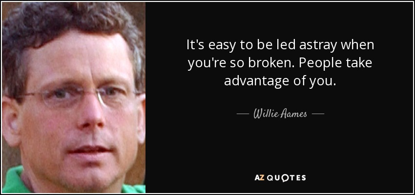 It's easy to be led astray when you're so broken. People take advantage of you. - Willie Aames