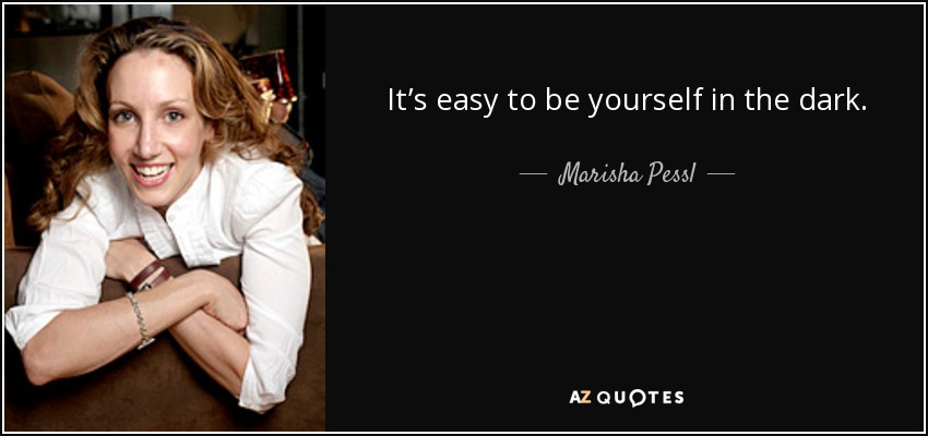 It's easy to be yourself in the dark. - Marisha Pessl