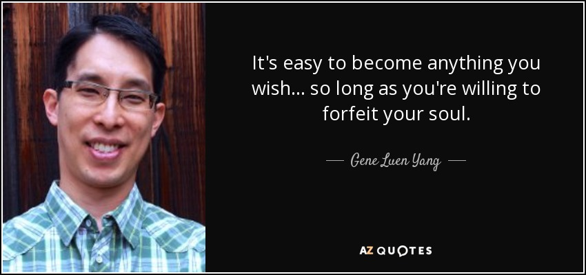 It's easy to become anything you wish . . . so long as you're willing to forfeit your soul. - Gene Luen Yang