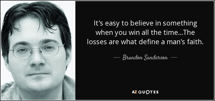 It's easy to believe in something when you win all the time...The losses are what define a man's faith. - Brandon Sanderson