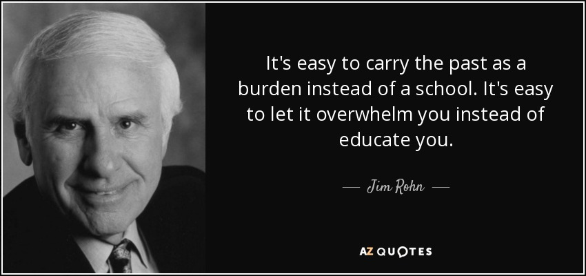 It's easy to carry the past as a burden instead of a school. It's easy to let it overwhelm you instead of educate you. - Jim Rohn