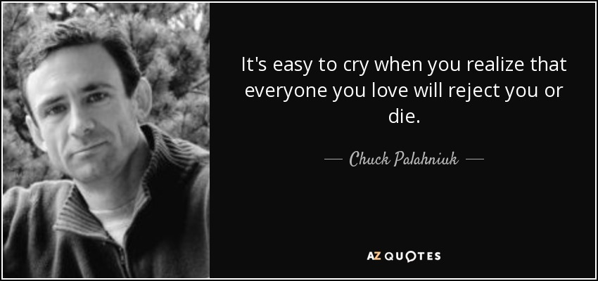 It's easy to cry when you realize that everyone you love will reject you or die. - Chuck Palahniuk