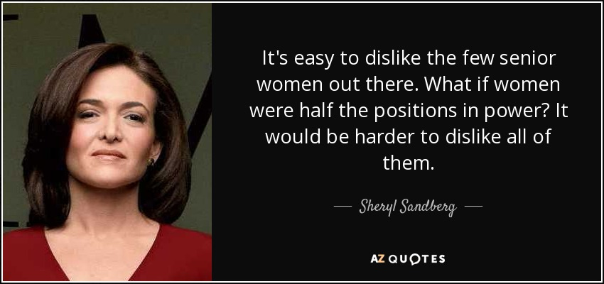 It's easy to dislike the few senior women out there. What if women were half the positions in power? It would be harder to dislike all of them. - Sheryl Sandberg
