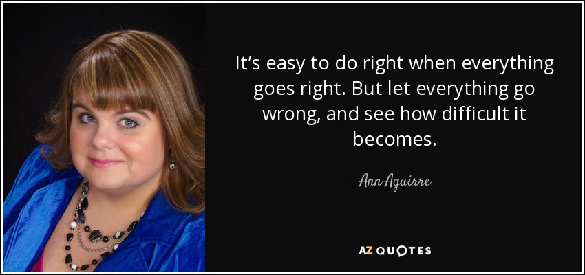 It's easy to do right when everything goes right. But let everything go wrong, and see how difficult it becomes. - Ann Aguirre