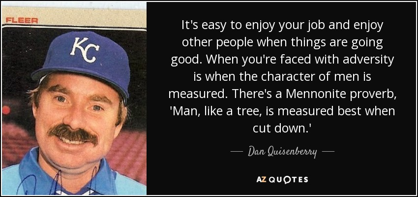 It's easy to enjoy your job and enjoy other people when things are going good. When you're faced with adversity is when the character of men is measured. There's a Mennonite proverb, 'Man, like a tree, is measured best when cut down.' - Dan Quisenberry