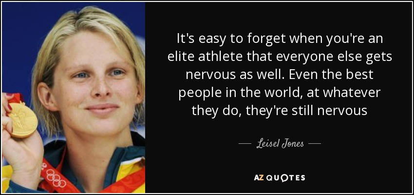 It's easy to forget when you're an elite athlete that everyone else gets nervous as well. Even the best people in the world, at whatever they do, they're still nervous - Leisel Jones