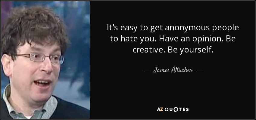 It's easy to get anonymous people to hate you. Have an opinion. Be creative. Be yourself. - James Altucher