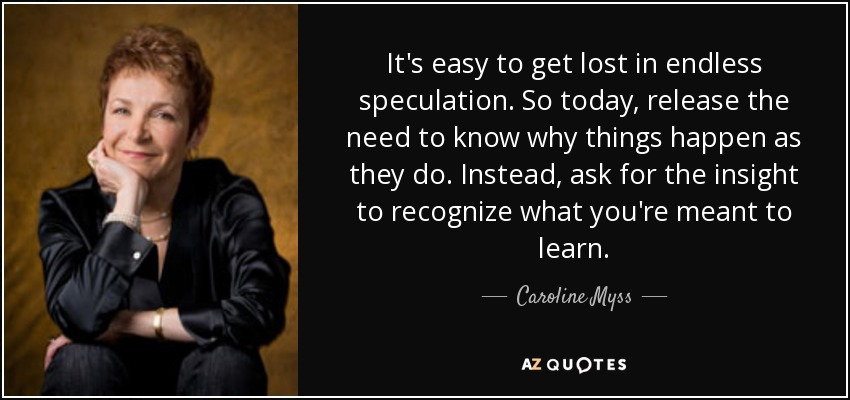 It's easy to get lost in endless speculation. So today, release the need to know why things happen as they do. Instead, ask for the insight to recognize what you're meant to learn. - Caroline Myss