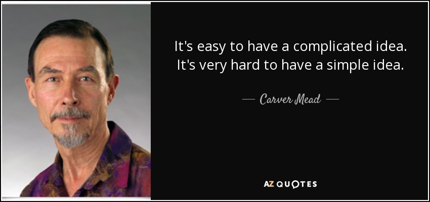 It's easy to have a complicated idea. It's very hard to have a simple idea. - Carver Mead
