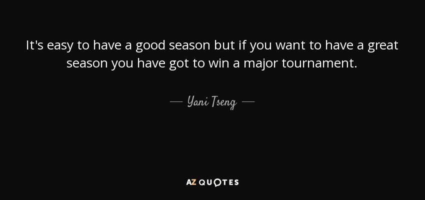 It's easy to have a good season but if you want to have a great season you have got to win a major tournament. - Yani Tseng