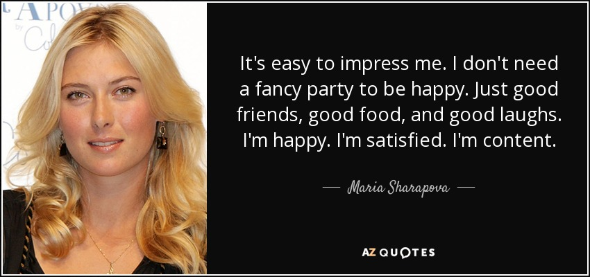 It's easy to impress me. I don't need a fancy party to be happy. Just good friends, good food, and good laughs. I'm happy. I'm satisfied. I'm content. - Maria Sharapova