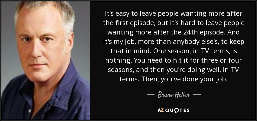 Bruno Heller Quote: It's Easy To Leave People Wanting More