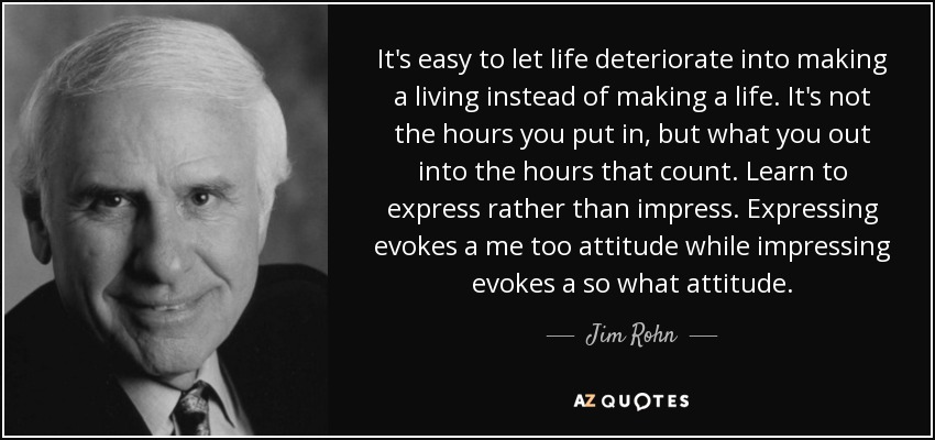 It's easy to let life deteriorate into making a living instead of making a life. It's not the hours you put in, but what you out into the hours that count. Learn to express rather than impress. Expressing evokes a me too attitude while impressing evokes a so what attitude. - Jim Rohn