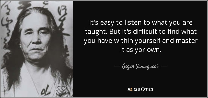 It's easy to listen to what you are taught. But it's difficult to find what you have within yourself and master it as yor own. - Gogen Yamaguchi