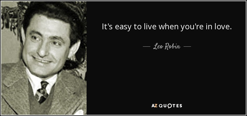 It's easy to live when you're in love. - Leo Robin
