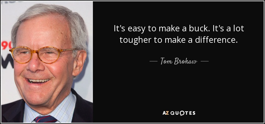 It's easy to make a buck. It's a lot tougher to make a difference. - Tom Brokaw