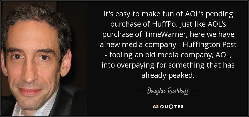 It's easy to make fun of AOL's pending purchase of HuffPo. Just like AOL's purchase of TimeWarner, here we have a new media company - Huffington Post - fooling an old media company, AOL, into overpaying for something that has already peaked. - Douglas Rushkoff