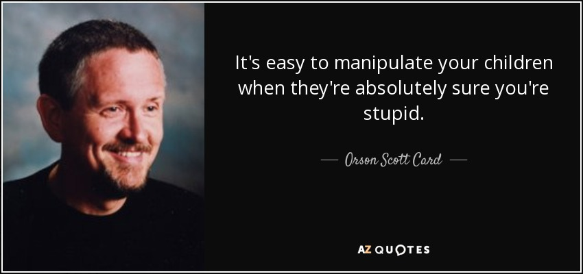 It's easy to manipulate your children when they're absolutely sure you're stupid. - Orson Scott Card